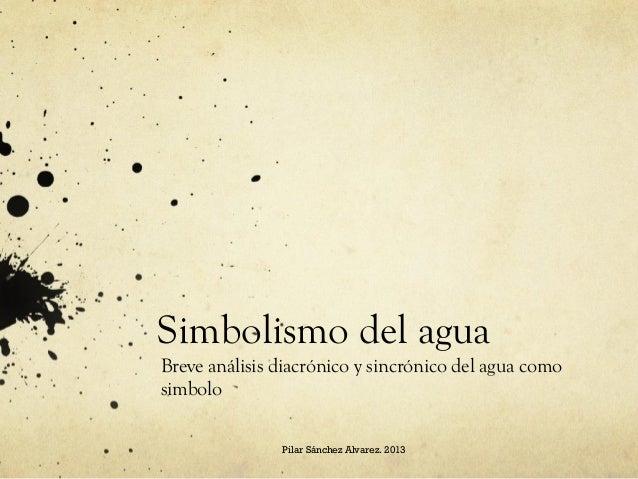 Simbolismo del agua Breve análisis diacrónico y sincrónico del agua como simbolo Pilar Sánchez Alvarez. 2013