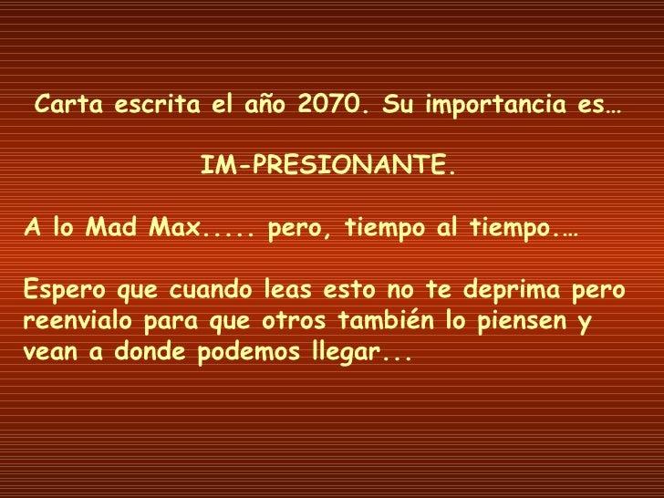 Carta escrita el año 2070. Su importancia es… IM-PRESIONANTE. A lo Mad Max..... pero, tiempo al tiempo.… Espero que cuando...