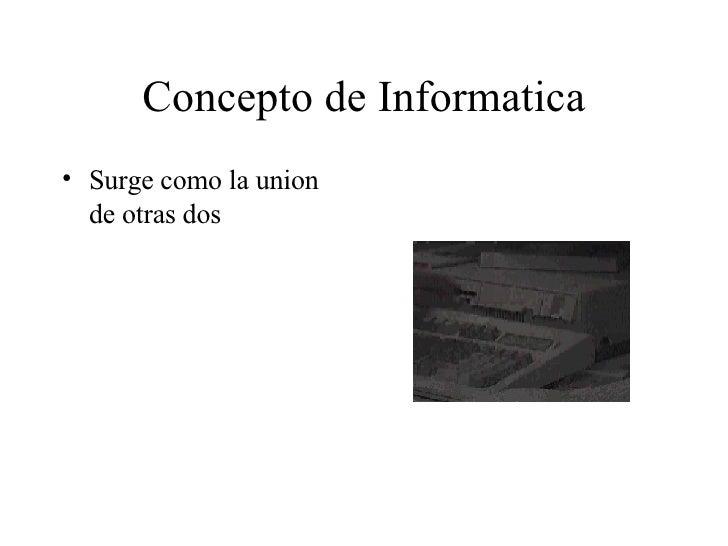 Concepto de Informatica <ul><li>Surge como la union de otras dos </li></ul>