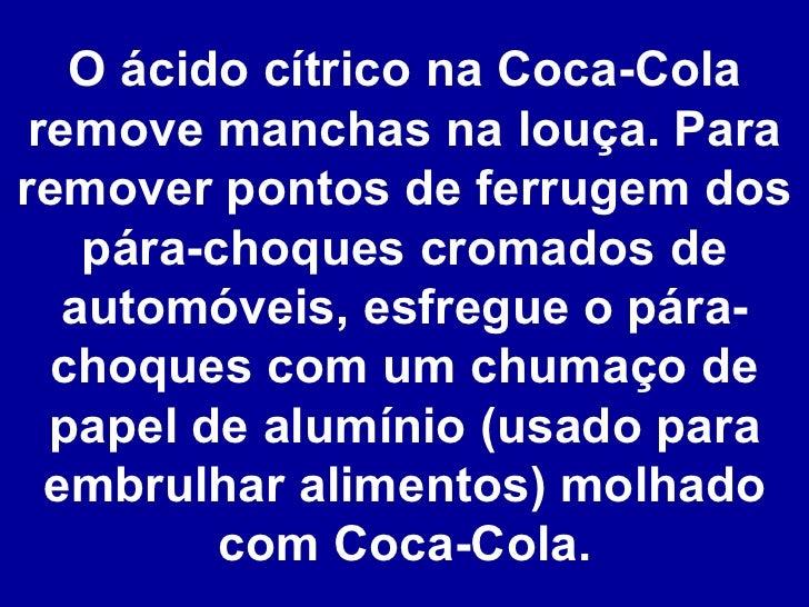 O ácido cítrico na Coca-Cola remove manchas na louça. Para remover pontos de ferrugem dos pára-choques cromados de automóv...