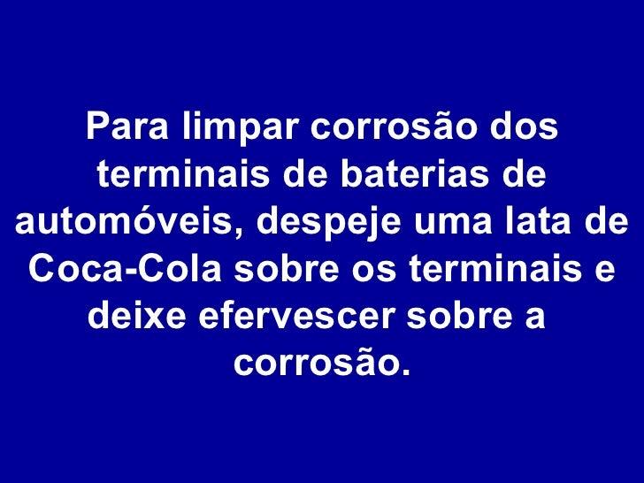 Para limpar corrosão dos terminais de baterias de automóveis, despeje uma lata de Coca-Cola sobre os terminais e deixe efe...