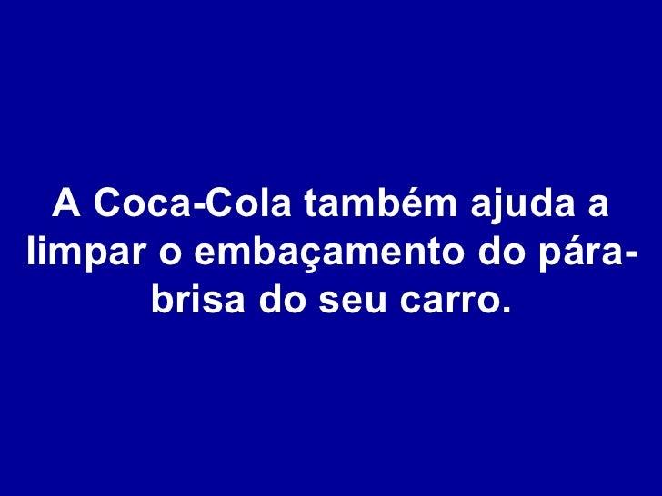 A Coca-Cola também ajuda a limpar o embaçamento do pára-brisa do seu carro.