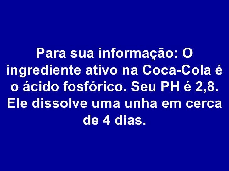 Para sua informação: O ingrediente ativo na Coca-Cola é o ácido fosfórico. Seu PH é 2,8. Ele dissolve uma unha em cerca de...