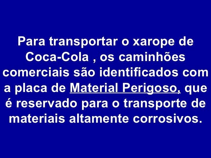 Para transportar o xarope de Coca-Cola , os caminhões comerciais são identificados com a placa de  Material Perigoso,  que...