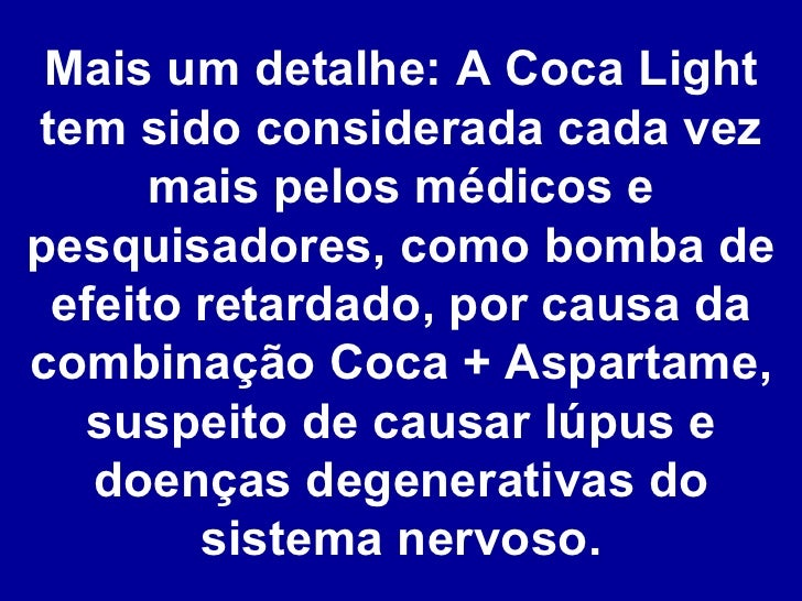 Mais um detalhe: A Coca Light tem sido considerada cada vez mais pelos médicos e pesquisadores, como bomba de efeito retar...