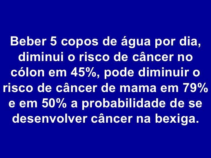 Beber 5 copos de água por dia, diminui o risco de câncer no cólon em 45%, pode diminuir o risco de câncer de mama em 79% e...