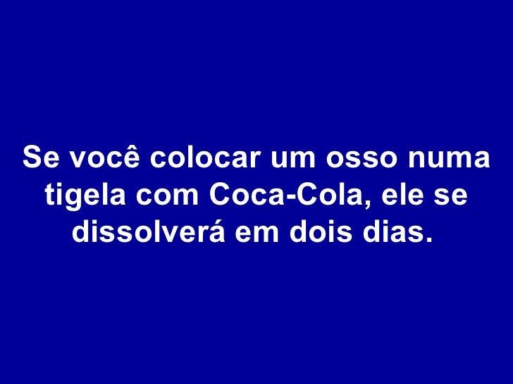 Se você colocar um osso numa tigela com Coca-Cola, ele se dissolverá em dois dias.