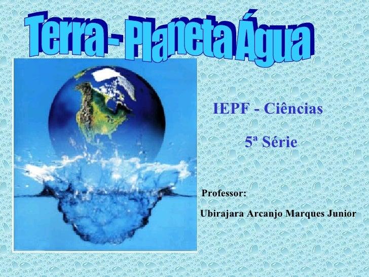 Terra - Planeta Água IEPF - Ciências 5ª Série Professor: Ubirajara Arcanjo Marques Junior