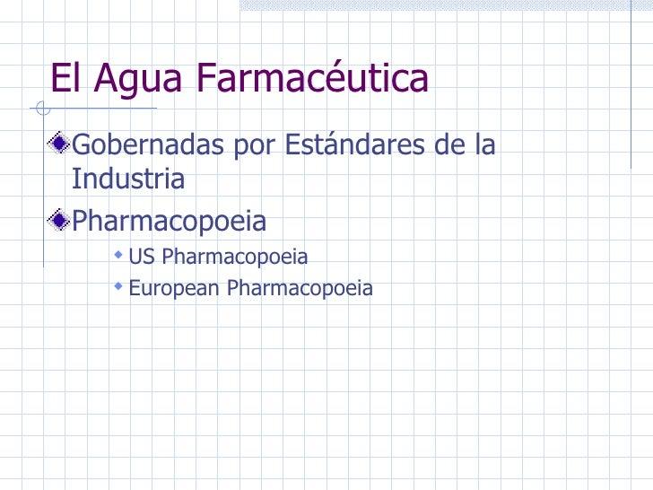 El Agua Farmacéutica <ul><li>Gobernadas por Estándares de la Industria </li></ul><ul><li>Pharmacopoeia </li></ul><ul><ul><...