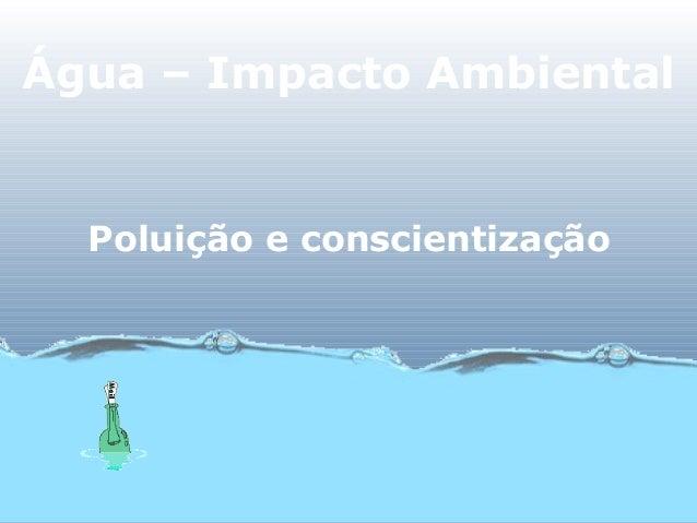 Água – Impacto AmbientalPoluição e conscientização