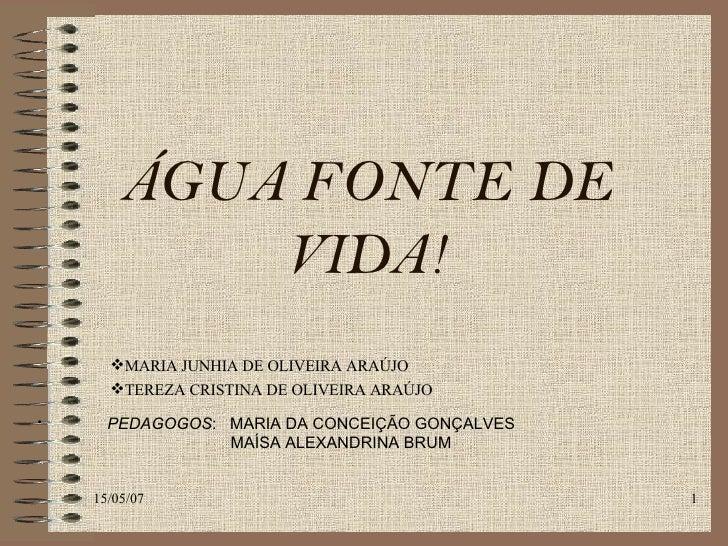 ÁGUA FONTE DE VIDA! <ul><ul><ul><li>MARIA JUNHIA DE OLIVEIRA ARAÚJO </li></ul></ul></ul><ul><ul><ul><li>TEREZA CRISTINA DE...