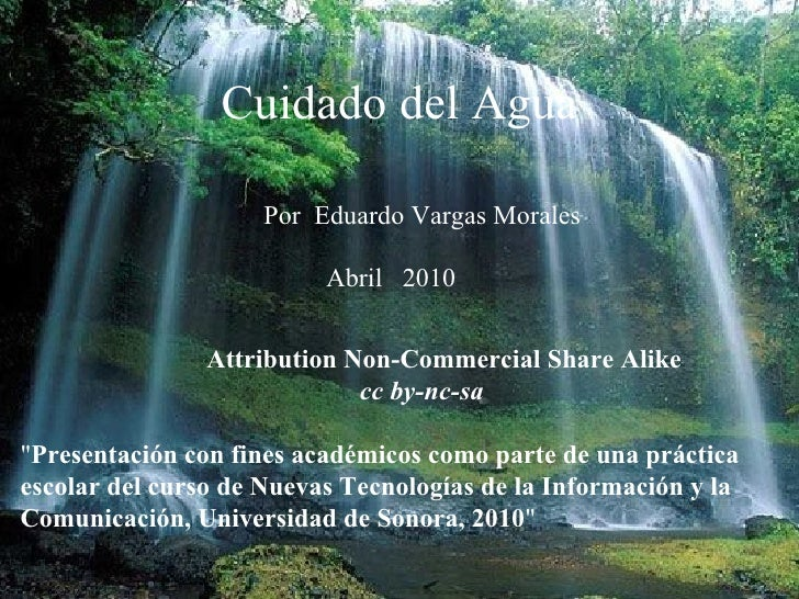 "Cuidado del Agua Por  Eduardo Vargas Morales Abril  2010 Attribution Non-Commercial Share Alike   cc by-nc-sa "" Prese..."