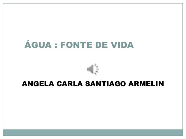 ÁGUA : FONTE DE VIDA  ANGELA CARLA SANTIAGO ARMELIN