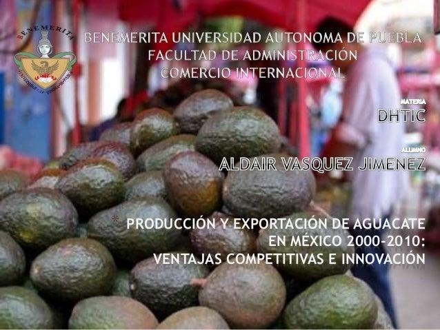 * PRODUCCIÓN Y EXPORTACIÓN DE AGUACATE EN MÉXICO 2000-2010: VENTAJAS COMPETITIVAS E INNOVACIÓN