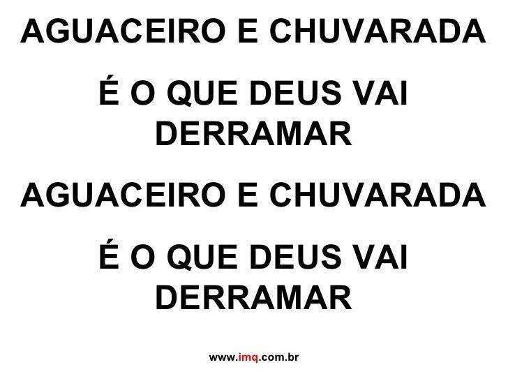 AGUACEIRO E CHUVARADA É O QUE DEUS VAI DERRAMAR AGUACEIRO E CHUVARADA É O QUE DEUS VAI DERRAMAR www. imq .com.br