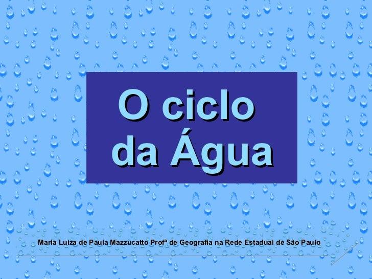 O ciclo  da Água Maria Luiza de Paula Mazzucatto Profª de Geografia na Rede Estadual de São Paulo