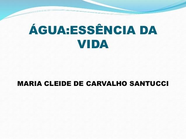 ÁGUA:ESSÊNCIA DA  VIDA  MARIA CLEIDE DE CARVALHO SANTUCCI