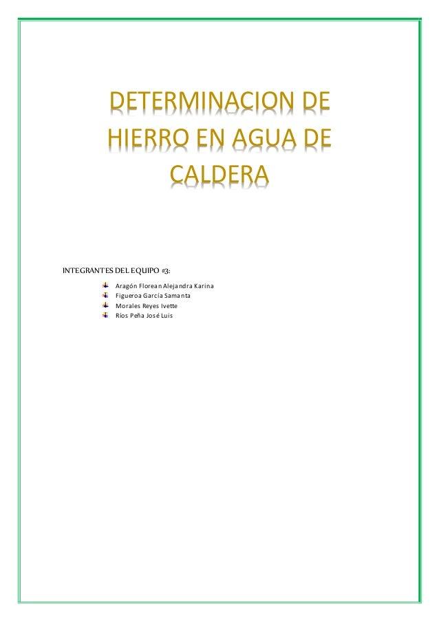 DETERMINACION DE  HIERRO EN AGUA DE  CALDERA  INTEGRANTES DEL EQUIPO #3:  Aragón Florean Alejandra Karina  Figueroa García...