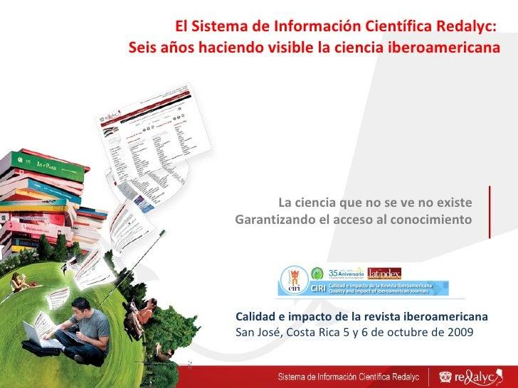 La ciencia que no se ve no existe Garantizando  el acceso al  conocimiento El Sistema de Información Científica Redalyc:  ...