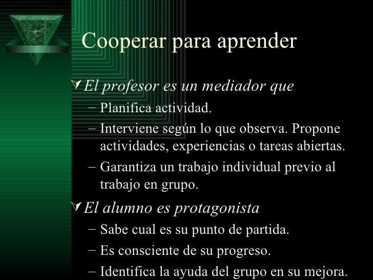Cooperar para aprender <ul><li>El profesor es un mediador que </li></ul><ul><ul><li>Planifica actividad. </li></ul></ul><u...