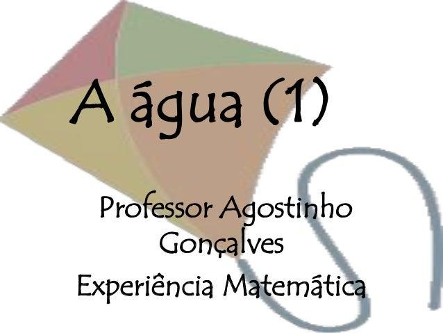 A água (1) Professor Agostinho Gonçalves Experiência Matemática