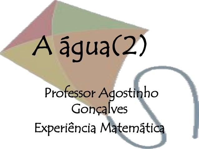 A água(2) Professor Agostinho Gonçalves Experiência Matemática