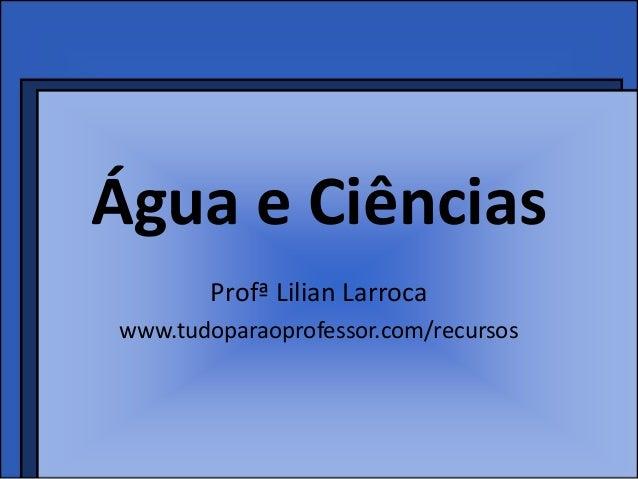 Água e Ciências       Profª Lilian Larrocawww.tudoparaoprofessor.com/recursos