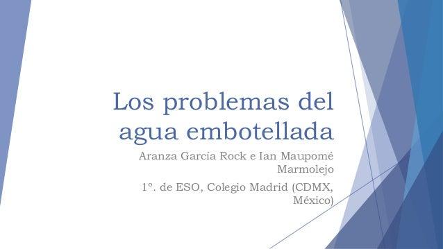 Los problemas del agua embotellada Aranza García Rock e Ian Maupomé Marmolejo 1º. de ESO, Colegio Madrid (CDMX, México)