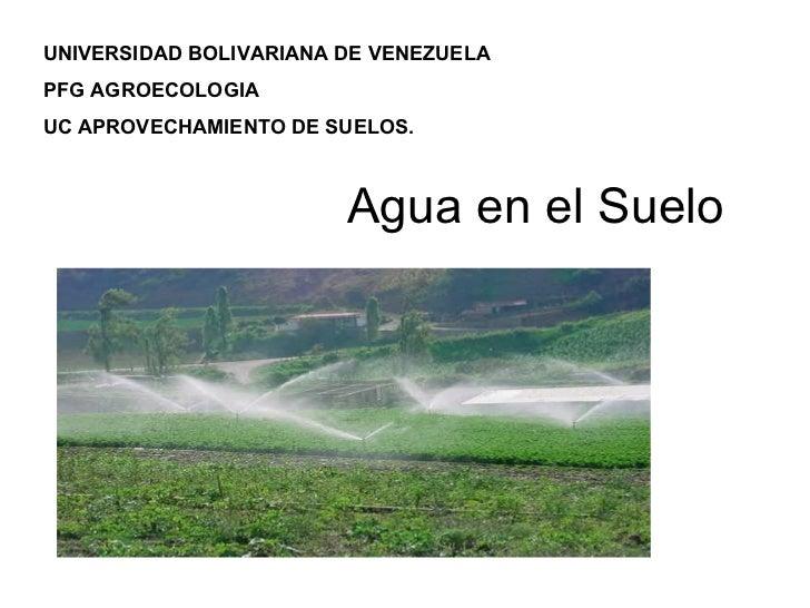 Agua en el Suelo UNIVERSIDAD BOLIVARIANA DE VENEZUELA PFG AGROECOLOGIA UC APROVECHAMIENTO DE SUELOS.
