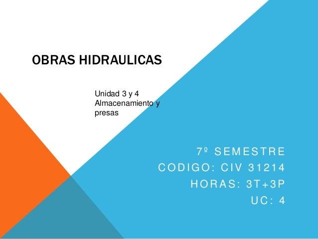 OBRAS HIDRAULICAS 7 º S E M E S T R E C O D I G O : C I V 3 1 2 1 4 H O R A S : 3 T + 3 P U C : 4 Unidad 3 y 4 Almacenamie...