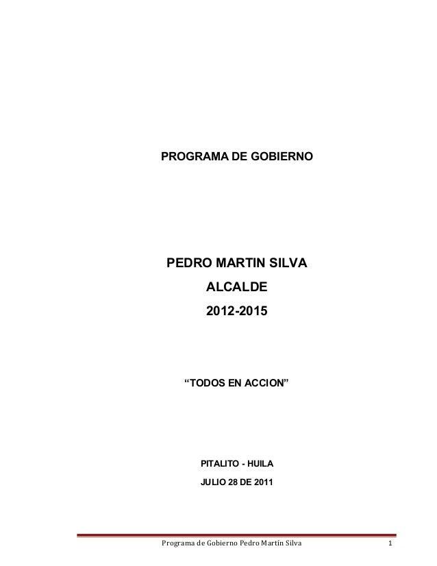 "PROGRAMA DE GOBIERNO  PEDRO MARTIN SILVA ALCALDE 2012-2015  ""TODOS EN ACCION""  PITALITO - HUILA JULIO 28 DE 2011  Programa..."