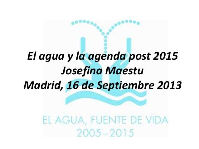 El agua y la agenda post 2015 Josefina Maestu Madrid, 16 de Septiembre 2013