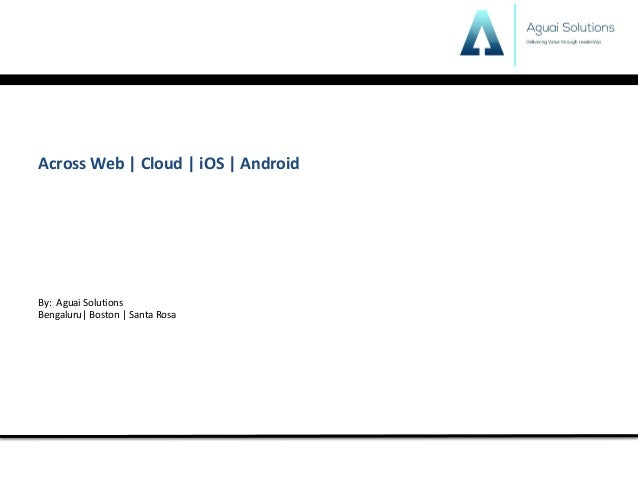 Across	Web	|	Cloud	|	iOS	|	Android	 By:		Aguai	Solutions	 Bengaluru|	Boston	|	Santa	Rosa
