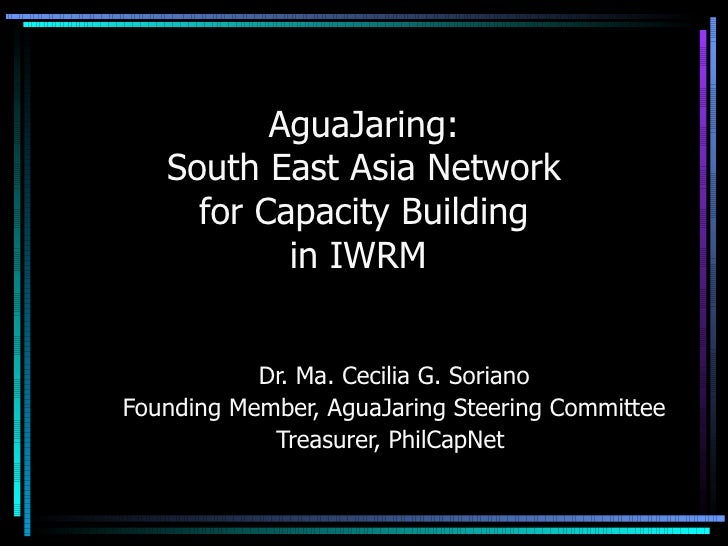 AguaJaring: South East Asia Network for Capacity Building in IWRM  Dr. Ma. Cecilia G. Soriano Founding Member, AguaJaring ...