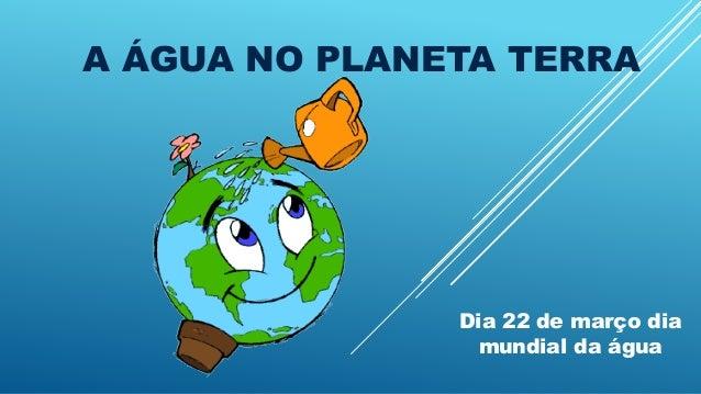 A ÁGUA NO PLANETA TERRA Dia 22 de março dia mundial da água