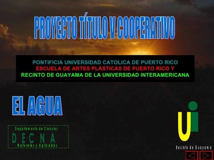 EL AGUA PROYECTO TÍTULO V COOPERATIVO PONTIFICIA UNIVERSIDAD CATOLICA DE PUERTO RICO ESCUELA DE ARTES PLÁSTICAS DE PUERTO ...