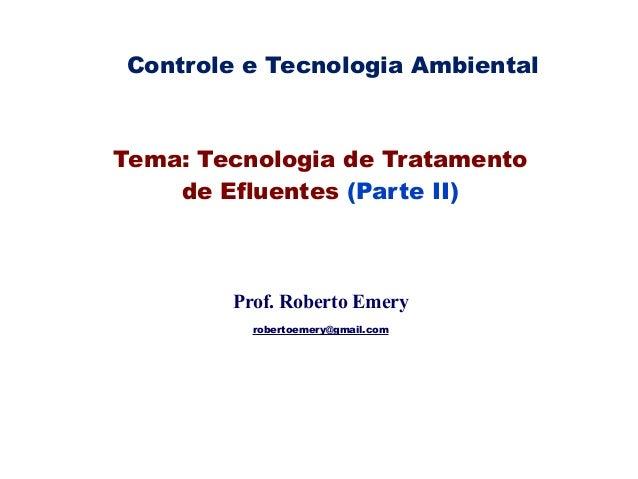 robertoemery@gmail.com Tema: Tecnologia de Tratamento de Efluentes (Parte II) Prof. Roberto Emery robertoemery@gmail.com C...