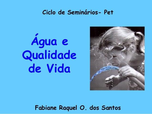 Ciclo de Seminários- Pet Fabiane Raquel O. dos Santos Água e Qualidade de Vida