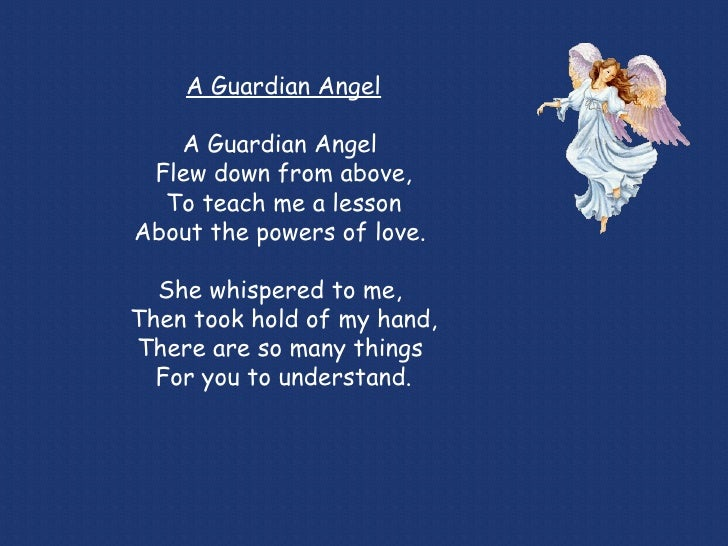 A Guardian Angel A Guardian Angel  Flew down from above, To teach me a lesson About the powers of love.  She whispered to ...