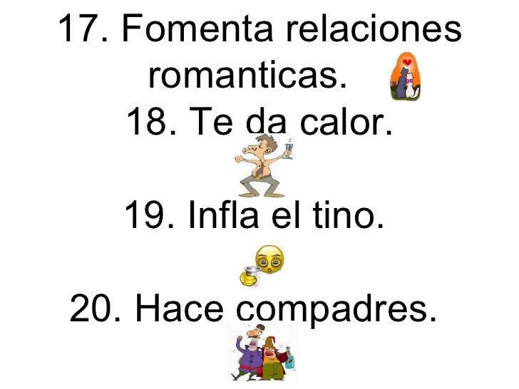 17. Fomenta relaciones romanticas.  18. Te da calor. 19. Infla el tino.  20. Hace compadres.