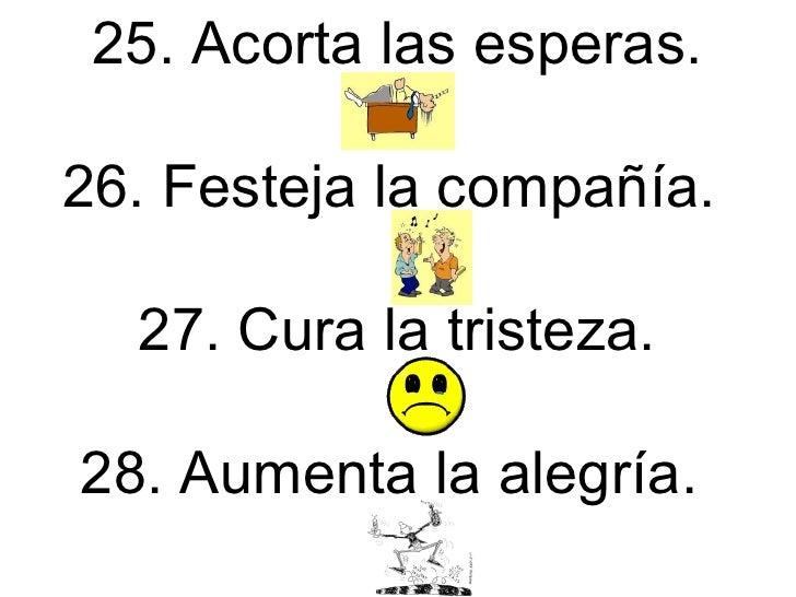 25. Acorta las esperas. 26. Festeja la compañía.  27. Cura la tristeza. 28. Aumenta la alegría.