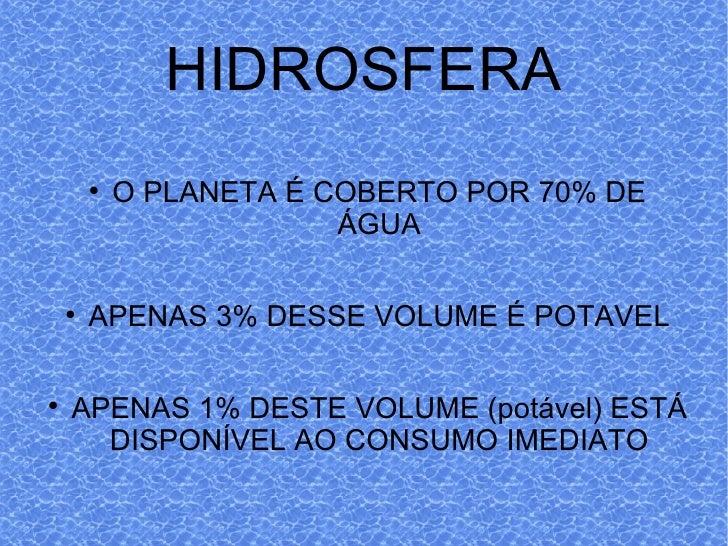 HIDROSFERA <ul><li>O PLANETA É COBERTO POR 70% DE ÁGUA </li></ul><ul><li>APENAS 3% DESSE VOLUME É POTAVEL </li></ul><ul><l...