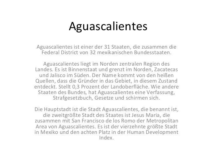 Aguascalientes Aguascalientes ist einer der 31 Staaten, die zusammen die Federal District von 32 mexikanischen Bundesstaat...
