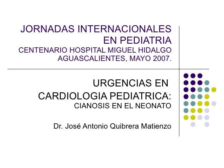 JORNADAS INTERNACIONALES EN PEDIATRIA CENTENARIO HOSPITAL MIGUEL HIDALGO AGUASCALIENTES, MAYO 2007. URGENCIAS EN  CARDIOLO...