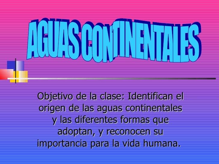 Objetivo de la clase: Identifican el origen de las aguas continentales y las diferentes formas que adoptan, y reconocen su...