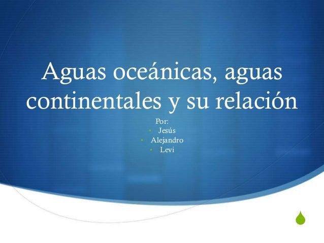 S Aguas oceánicas, aguas continentales y su relación Por: • Jesús • Alejandro • Levi