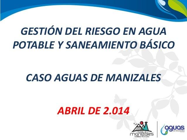 GESTIÓN DEL RIESGO EN AGUA POTABLE Y SANEAMIENTO BÁSICO CASO AGUAS DE MANIZALES ABRIL DE 2.014