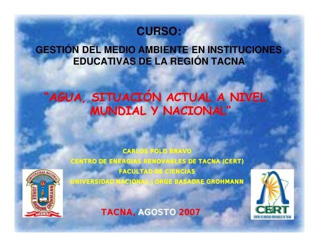 """1 """"AGUA, SITUACIÓN ACTUAL A NIVEL MUNDIAL Y NACIONAL"""" TACNA, AGOSTO 2007 CARLOS POLO BRAVO CENTRO DE ENERGIAS RENOVABLES D..."""