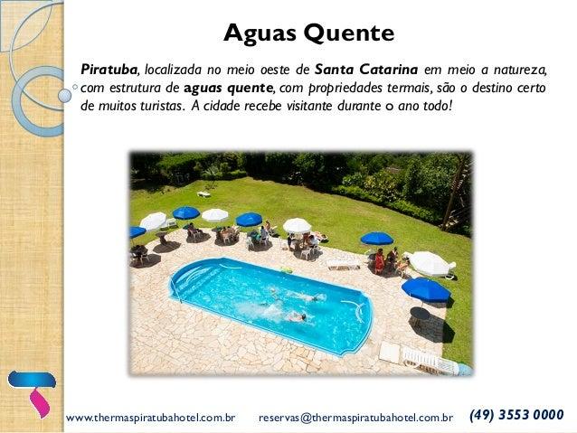 www.thermaspiratubahotel.com.br reservas@thermaspiratubahotel.com.br (49) 3553 0000 Aguas Quente Piratuba, localizada no m...