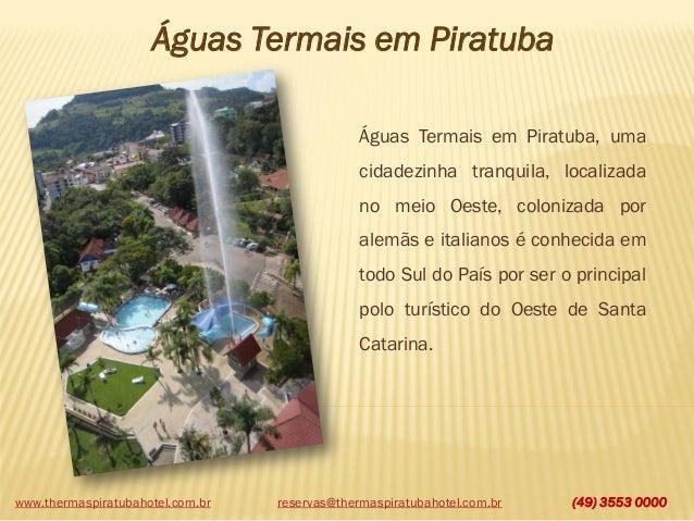 www.thermaspiratubahotel.com.br (49) 3553 0000 Águas Termais em Piratuba Águas Termais em Piratuba, uma cidadezinha tranqu...